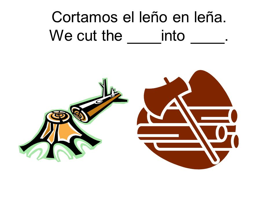 Cortamos el leño en leña. We cut the ____into ____.