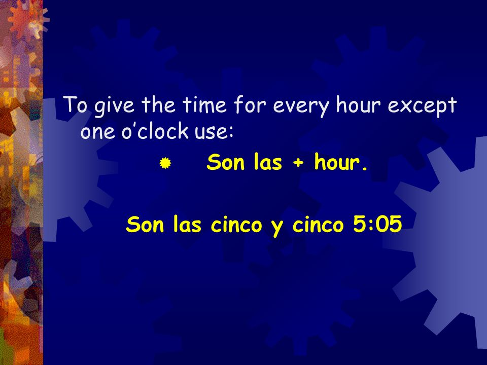 To give the time for every hour except one oclock use: Son las + hour. Son las cinco y cinco 5:05