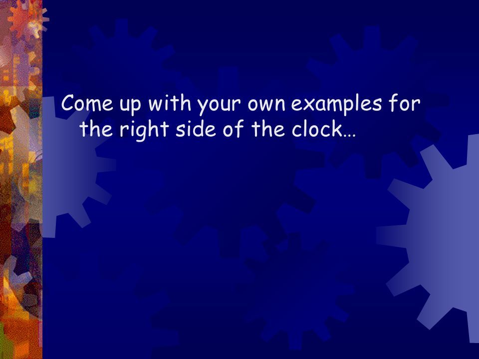 Come up with your own examples for the right side of the clock…