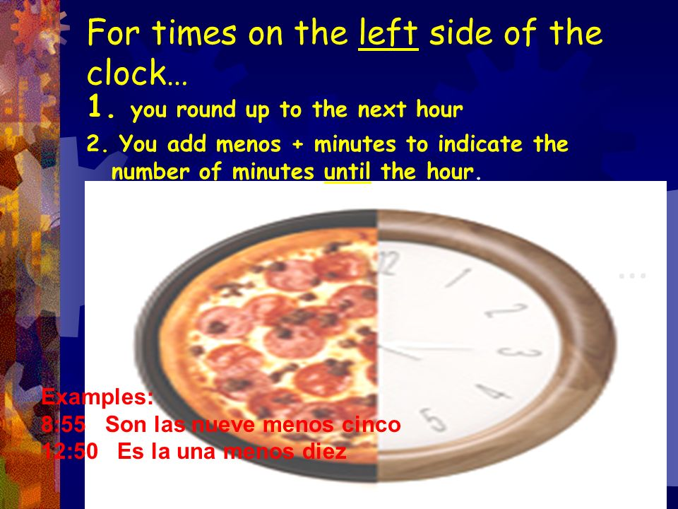 For times on the left side of the clock… 1.you round up to the next hour 2.