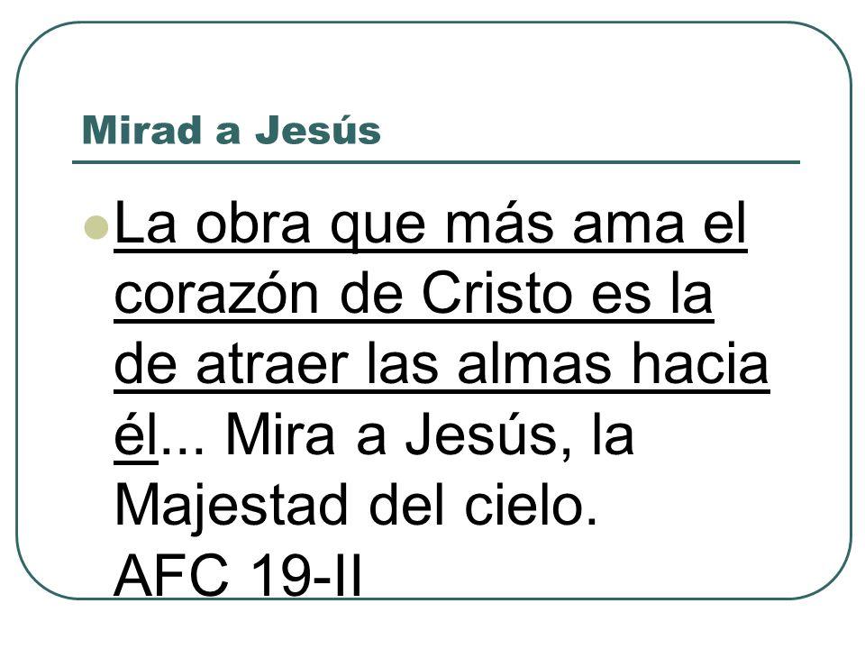 Mirad a Jesús La obra que más ama el corazón de Cristo es la de atraer las almas hacia él... Mira a Jesús, la Majestad del cielo. AFC 19-II
