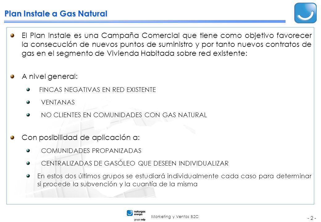 Marketing y Ventas B2C - 2 - Plan Instale a Gas Natural El Plan Instale es una Campaña Comercial que tiene como objetivo favorecer la consecución de nuevos puntos de suministro y por tanto nuevos contratos de gas en el segmento de Vivienda Habitada sobre red existente: A nivel general: FINCAS NEGATIVAS EN RED EXISTENTE VENTANAS NO CLIENTES EN COMUNIDADES CON GAS NATURAL Con posibilidad de aplicación a: COMUNIDADES PROPANIZADAS CENTRALIZADAS DE GASÓLEO QUE DESEEN INDIVIDUALIZAR En estos dos últimos grupos se estudiará individualmente cada caso para determinar si procede la subvención y la cuantía de la misma