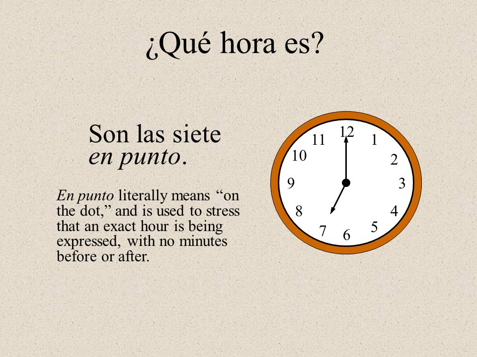 Son las siete en punto. 12 1 2 3 4 5 6 7 8 9 10 11 ¿Qué hora es? En punto literally means on the dot, and is used to stress that an exact hour is bein