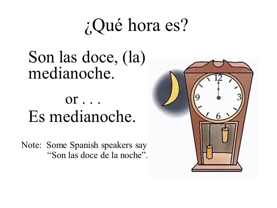 Son las doce, (la) medianoche. ¿Qué hora es? Es medianoche. or... Note: Some Spanish speakers say Son las doce de la noche.