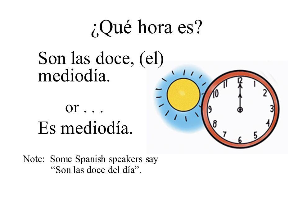 ¿Qué hora es? Son las doce, (el) mediodía. Es mediodía. or... Note: Some Spanish speakers say Son las doce del día.