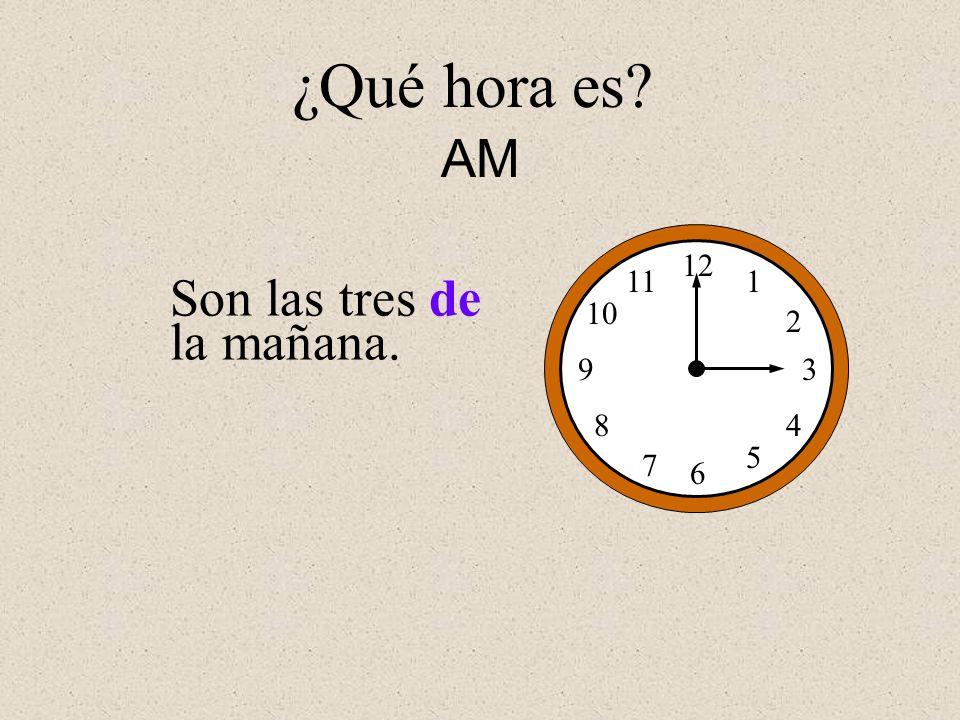Son las tres de la mañana. 12 1 2 3 4 5 6 7 8 9 10 11 ¿Qué hora es? AM