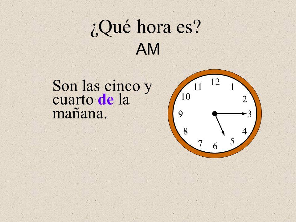 Son las cinco y cuarto de la mañana. 12 1 2 3 4 5 6 7 8 9 10 11 ¿Qué hora es? AM