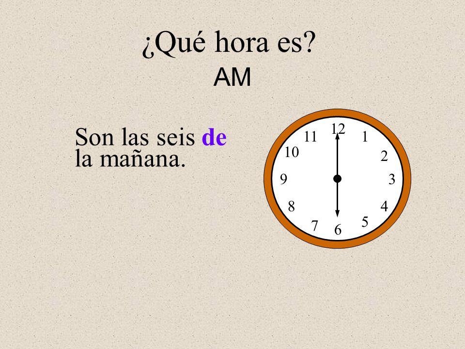 Son las seis de la mañana. 12 1 2 3 4 5 6 7 8 9 10 11 ¿Qué hora es? AM