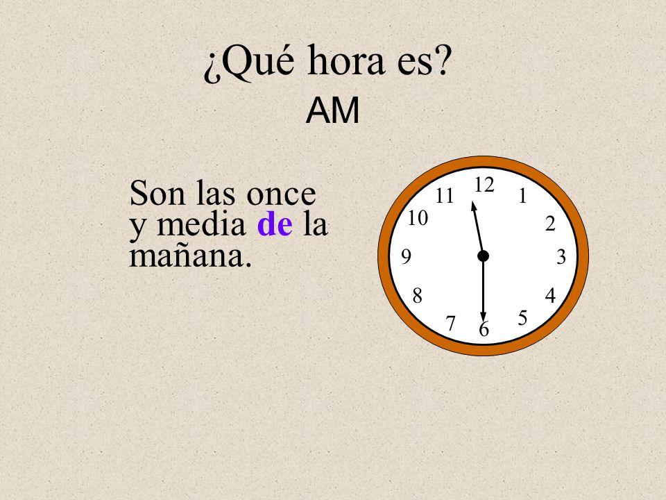 Son las once y media de la mañana. 12 1 2 3 4 5 6 7 8 9 10 11 ¿Qué hora es? AM