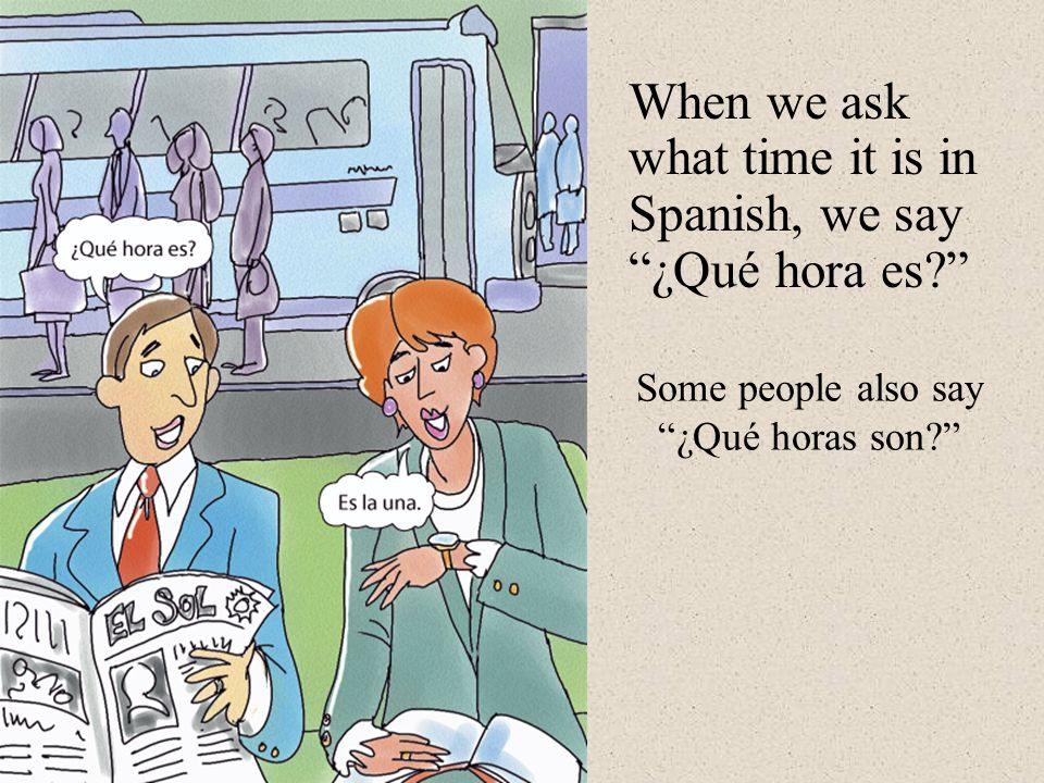 When we ask what time it is in Spanish, we say ¿Qué hora es? Some people also say ¿Qué horas son?