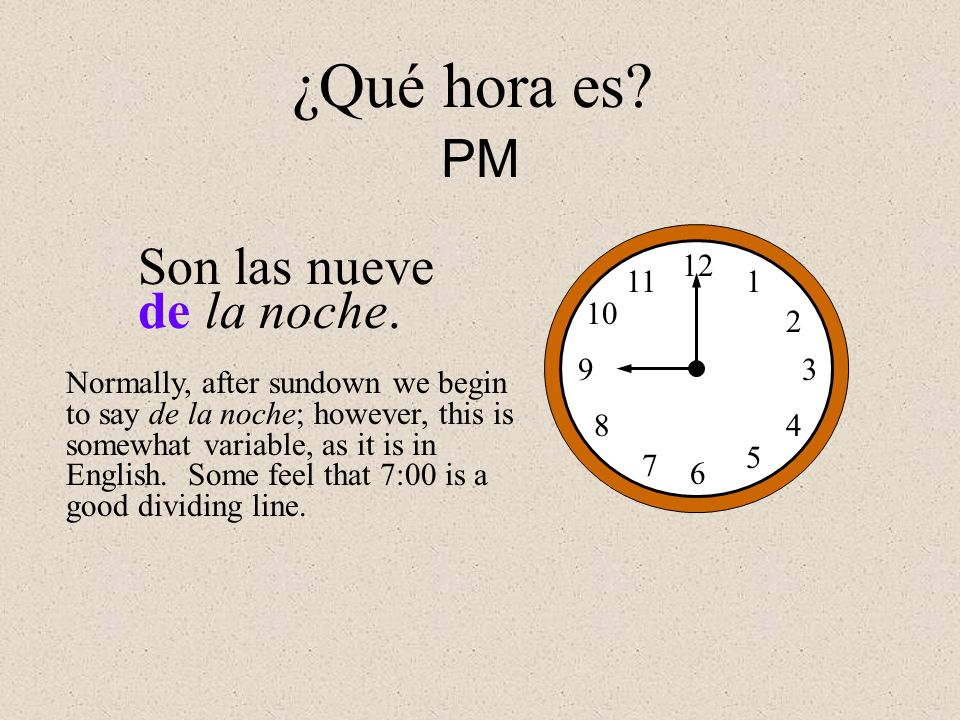 Son las nueve de la noche. 12 1 2 3 4 5 6 7 8 9 10 11 ¿Qué hora es? PM Normally, after sundown we begin to say de la noche; however, this is somewhat