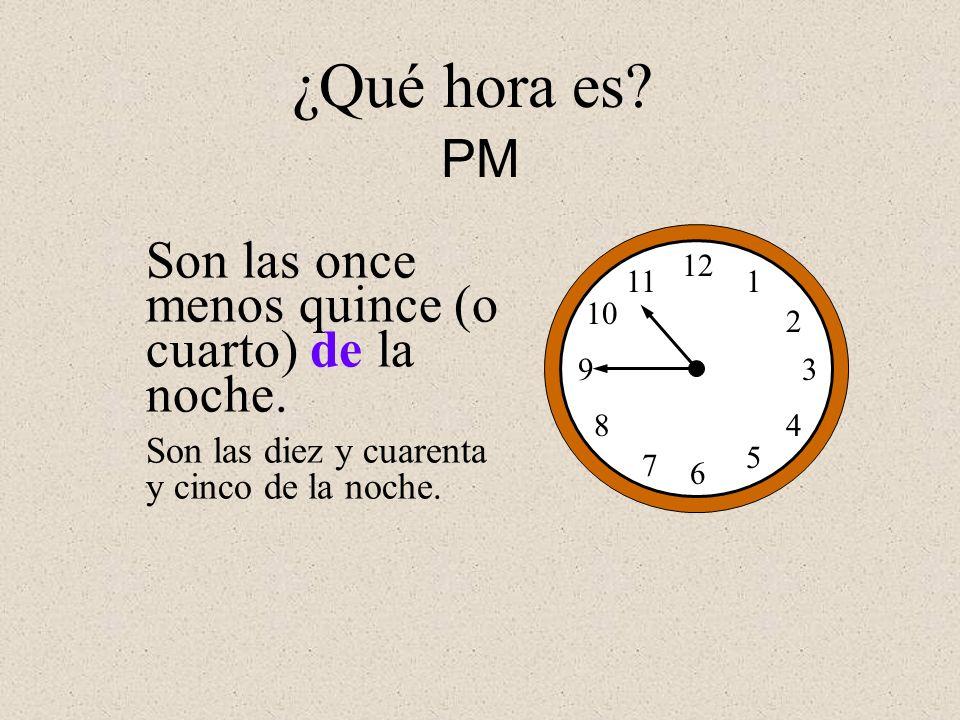 Son las once menos quince (o cuarto) de la noche. 12 1 2 3 4 5 6 7 8 9 10 11 Son las diez y cuarenta y cinco de la noche. ¿Qué hora es? PM