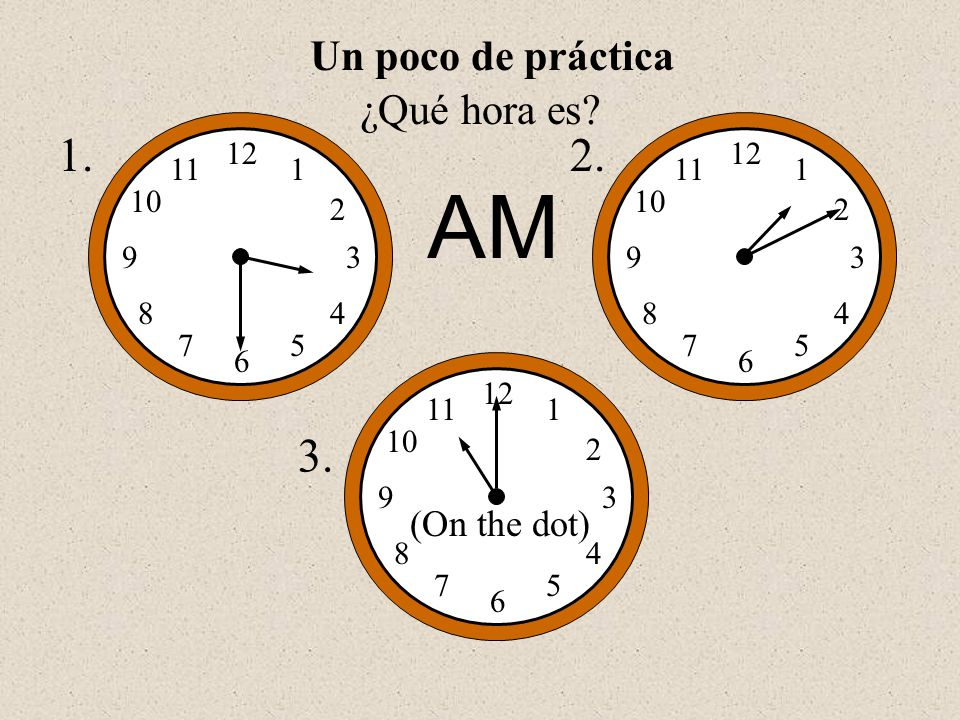 ¿Qué hora es? 1. 12 1 2 3 5 6 7 8 9 10 11 4 12 1 2 3 5 6 7 8 9 10 11 4 2. 3. AM 12 1 2 3 5 6 7 8 9 10 11 4 (On the dot) Un poco de práctica