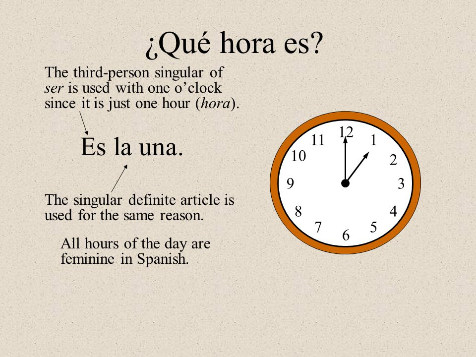 12 1 2 3 5 6 7 8 9 10 11 4 Es la una. ¿Qué hora es? The third-person singular of ser is used with one oclock since it is just one hour (hora). The sin