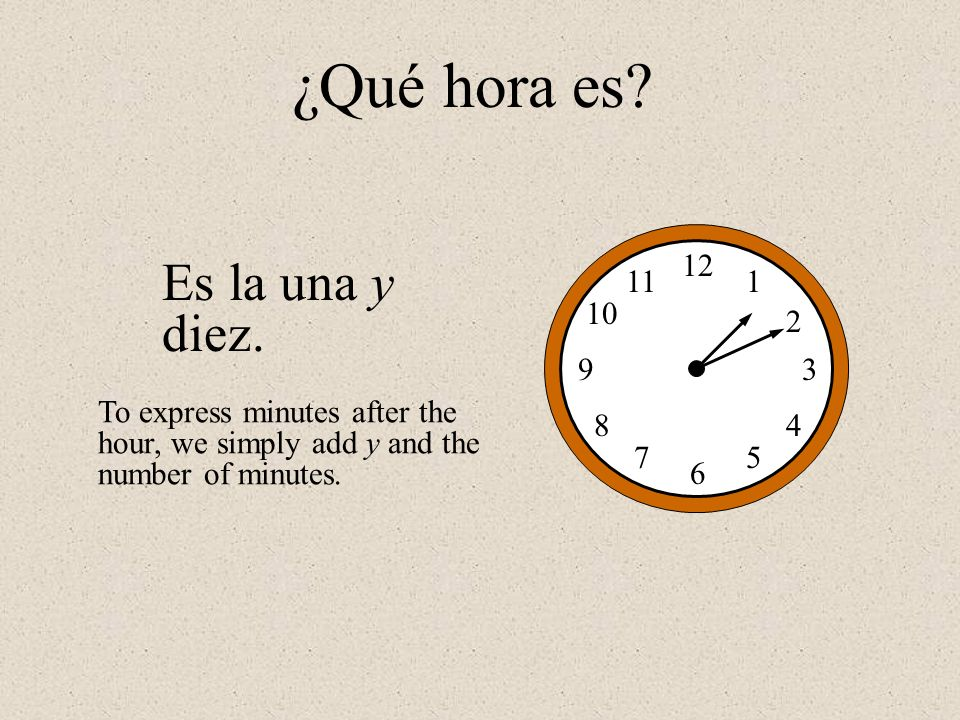 Es la una y diez. 12 1 2 3 4 5 6 7 8 9 10 11 ¿Qué hora es? To express minutes after the hour, we simply add y and the number of minutes.