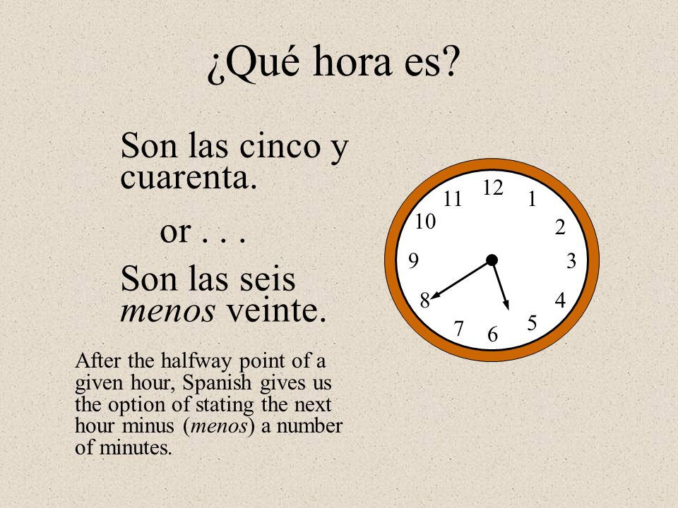 Son las cinco y cuarenta. 12 1 2 3 4 5 6 7 8 9 10 11 ¿Qué hora es? Son las seis menos veinte. or... After the halfway point of a given hour, Spanish g