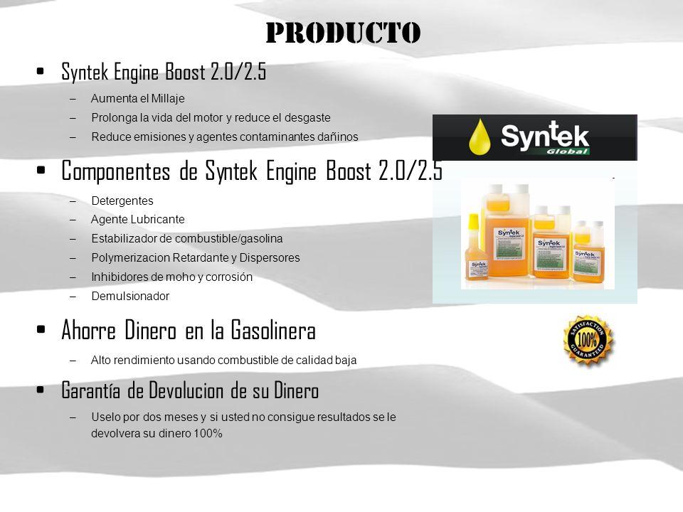 Producto Syntek Engine Boost 2.0/2.5 –Aumenta el Millaje –Prolonga la vida del motor y reduce el desgaste –Reduce emisiones y agentes contaminantes dañinos Componentes de Syntek Engine Boost 2.0/2.5 –Detergentes –Agente Lubricante –Estabilizador de combustible/gasolina –Polymerizacion Retardante y Dispersores –Inhibidores de moho y corrosión –Demulsionador Ahorre Dinero en la Gasolinera –Alto rendimiento usando combustible de calidad baja Garantía de Devolucion de su Dinero –Uselo por dos meses y si usted no consigue resultados se le devolvera su dinero 100%