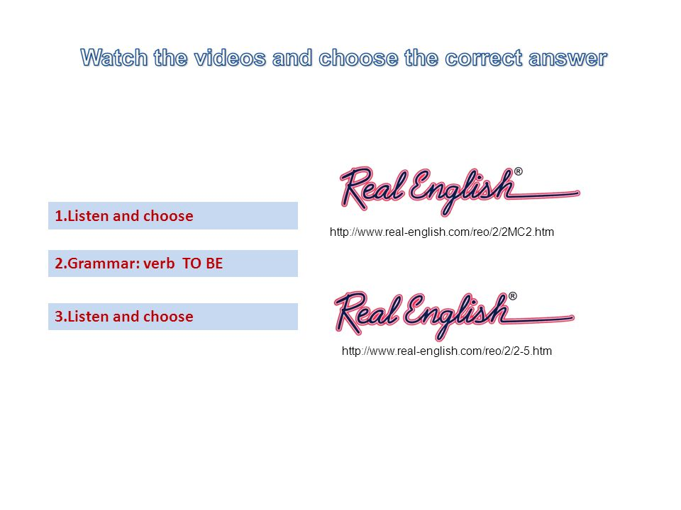 http://www.real-english.com/reo/2/2MC2.htm 1.Listen and choose 2.Grammar: verb TO BE 3.Listen and choose http://www.real-english.com/reo/2/2-5.htm