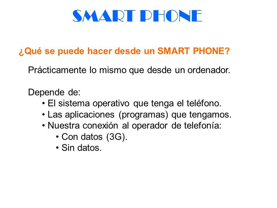 SMART PHONE ¿Qué se puede hacer desde un SMART PHONE? Prácticamente lo mismo que desde un ordenador. Depende de: El sistema operativo que tenga el tel