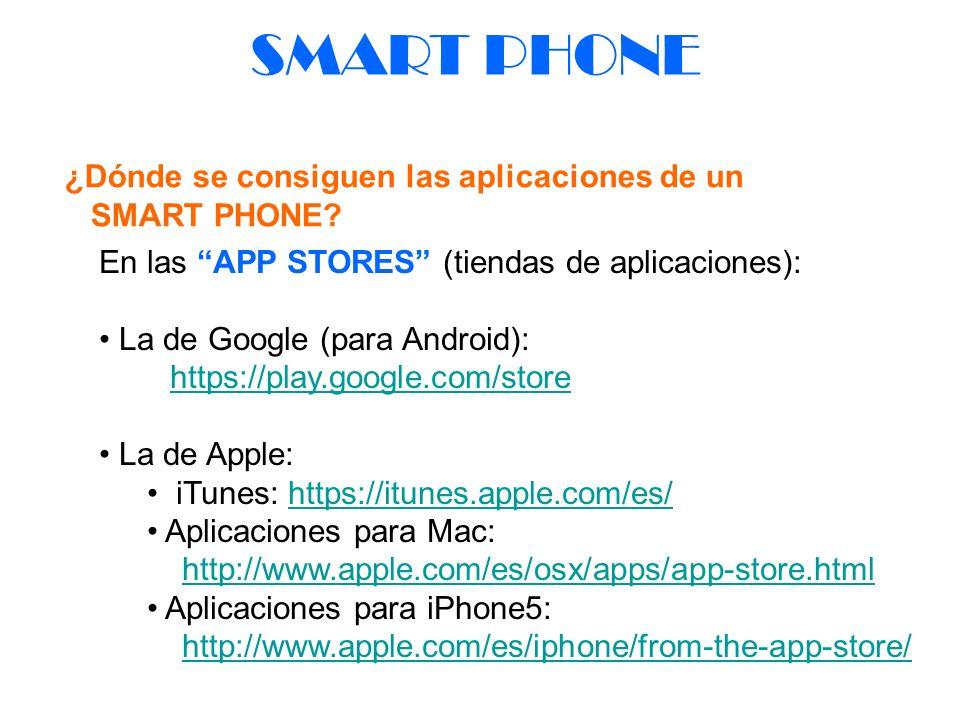 SMART PHONE ¿Dónde se consiguen las aplicaciones de un SMART PHONE? En las APP STORES (tiendas de aplicaciones): La de Google (para Android): https://