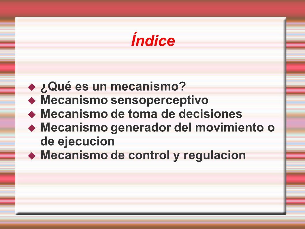 Índice ¿Qué es un mecanismo? Mecanismo sensoperceptivo Mecanismo de toma de decisiones Mecanismo generador del movimiento o de ejecucion Mecanismo de
