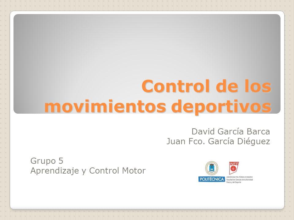 Control de los movimientos deportivos David García Barca Juan Fco. García Diéguez Grupo 5 Aprendizaje y Control Motor
