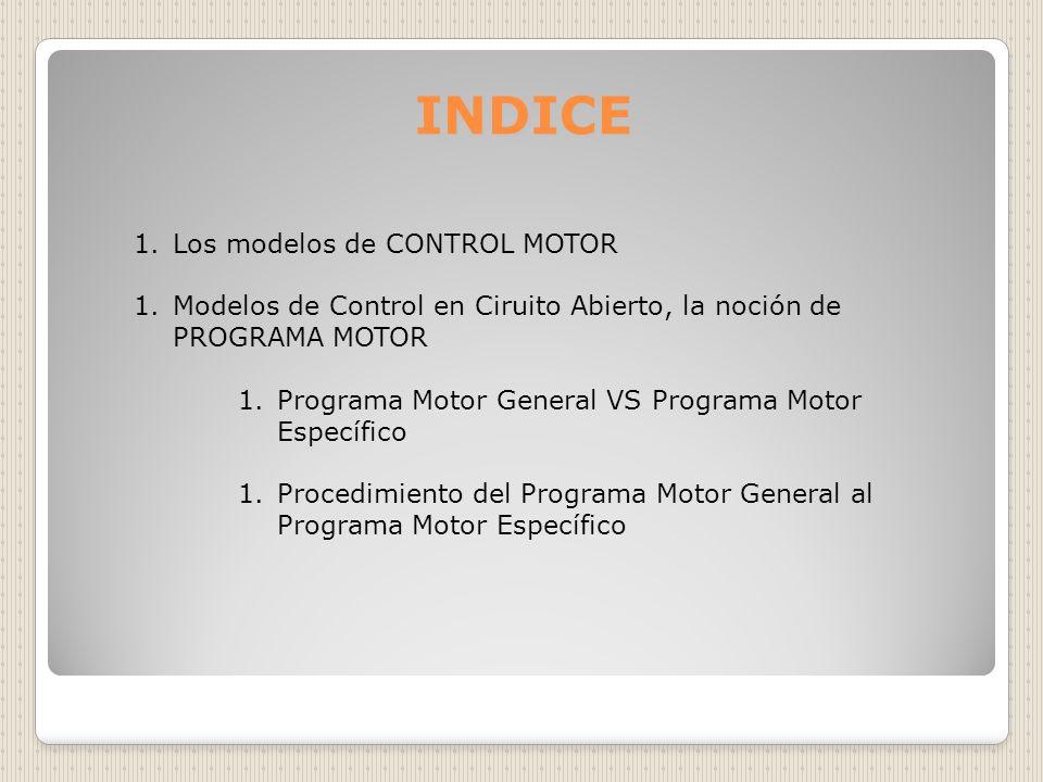 INDICE 1.Los modelos de CONTROL MOTOR 1.Modelos de Control en Ciruito Abierto, la noción de PROGRAMA MOTOR 1.Programa Motor General VS Programa Motor