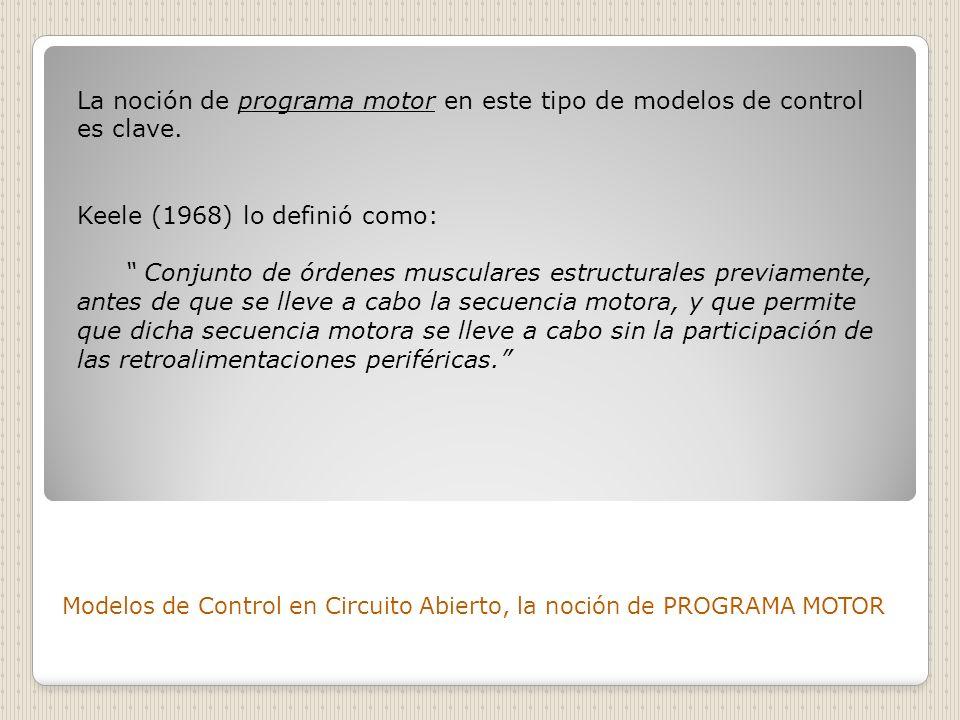 Modelos de Control en Circuito Abierto, la noción de PROGRAMA MOTOR La noción de programa motor en este tipo de modelos de control es clave. Keele (19