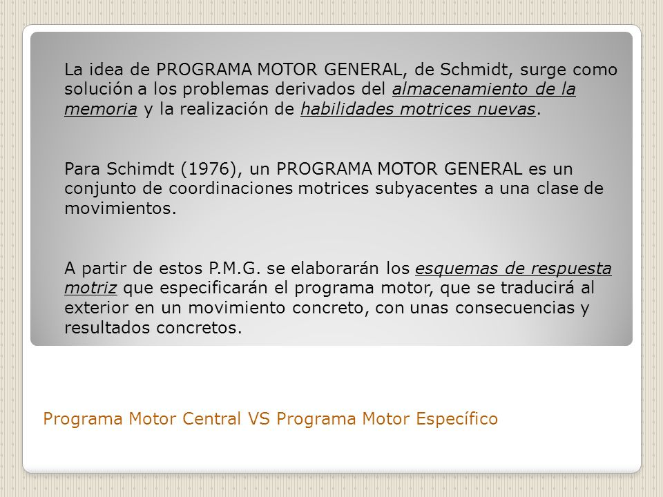 Programa Motor Central VS Programa Motor Específico Para Corraze (1988) la noción de programa motor general supone la existencia de elementos generales, invariantes, de una clase de movimientos, pero que para actualizarse aquí y ahora necesitan parámetros completamente singulares.