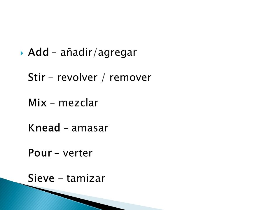 Add – añadir/agregar Stir – revolver / remover Mix – mezclar Knead – amasar Pour – verter Sieve - tamizar