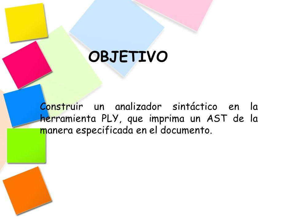 Construir un analizador sintáctico en la herramienta PLY, que imprima un AST de la manera especificada en el documento. OBJETIVO