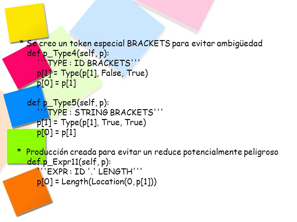 * El no-terminal BinOp fue reemplazado directamente para facilitar la precedencia def p_Expr12(self, p): EXPR : EXPR + EXPR p[0] = BinaryOp(p[2], p[1], p[3]) def p_Expr13(self, p): EXPR : EXPR - EXPR p[0] = BinaryOp(p[2], p[1], p[3]) * Manejo de errores def p_error(self, p): raise SyntacticalError( Linea %d, %s : Error sintactico, token no valido % (p.lineno, p.value))