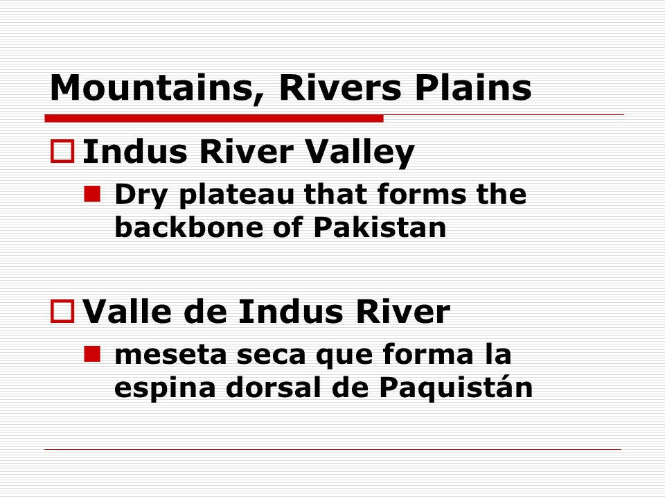 Mountains, Rivers Plains Indus River Valley Dry plateau that forms the backbone of Pakistan Valle de Indus River meseta seca que forma la espina dorsa