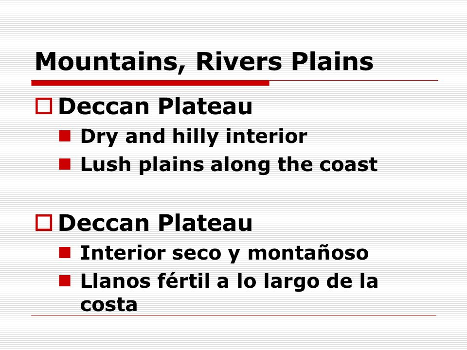 Mountains, Rivers Plains Deccan Plateau Dry and hilly interior Lush plains along the coast Deccan Plateau Interior seco y montañoso Llanos fértil a lo