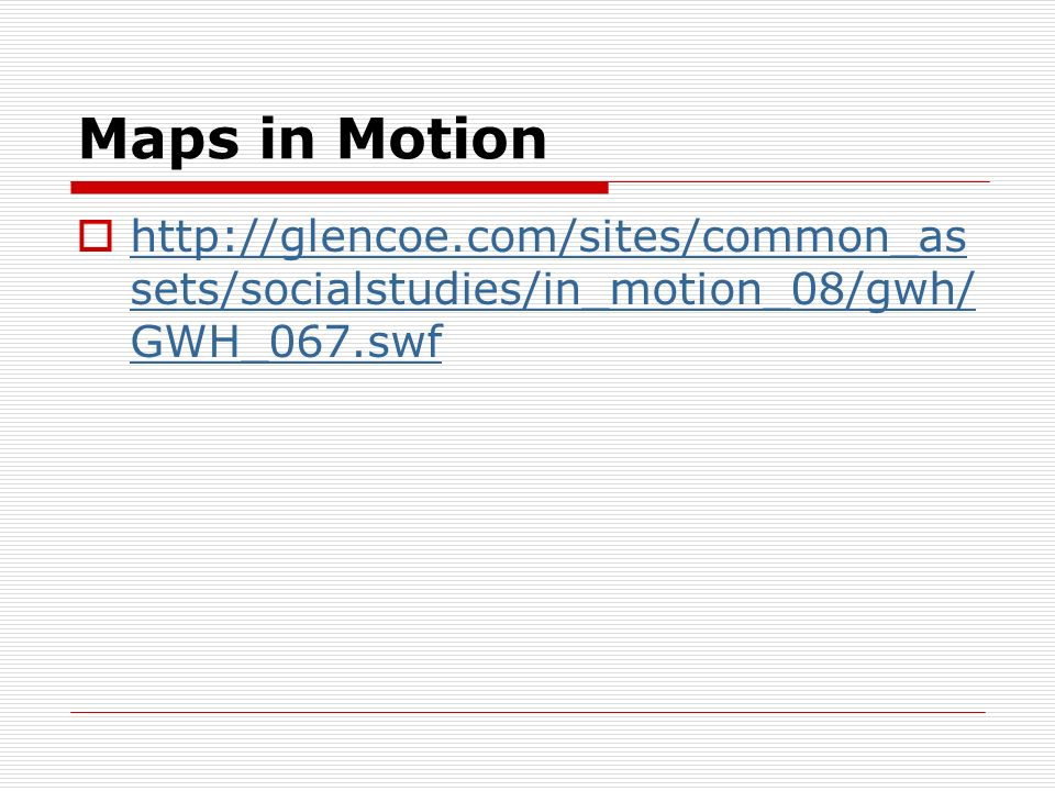 Maps in Motion http://glencoe.com/sites/common_as sets/socialstudies/in_motion_08/gwh/ GWH_067.swf http://glencoe.com/sites/common_as sets/socialstudi