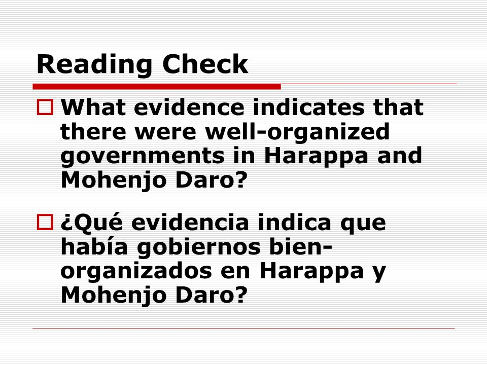 Reading Check What evidence indicates that there were well-organized governments in Harappa and Mohenjo Daro? ¿Qué evidencia indica que había gobierno