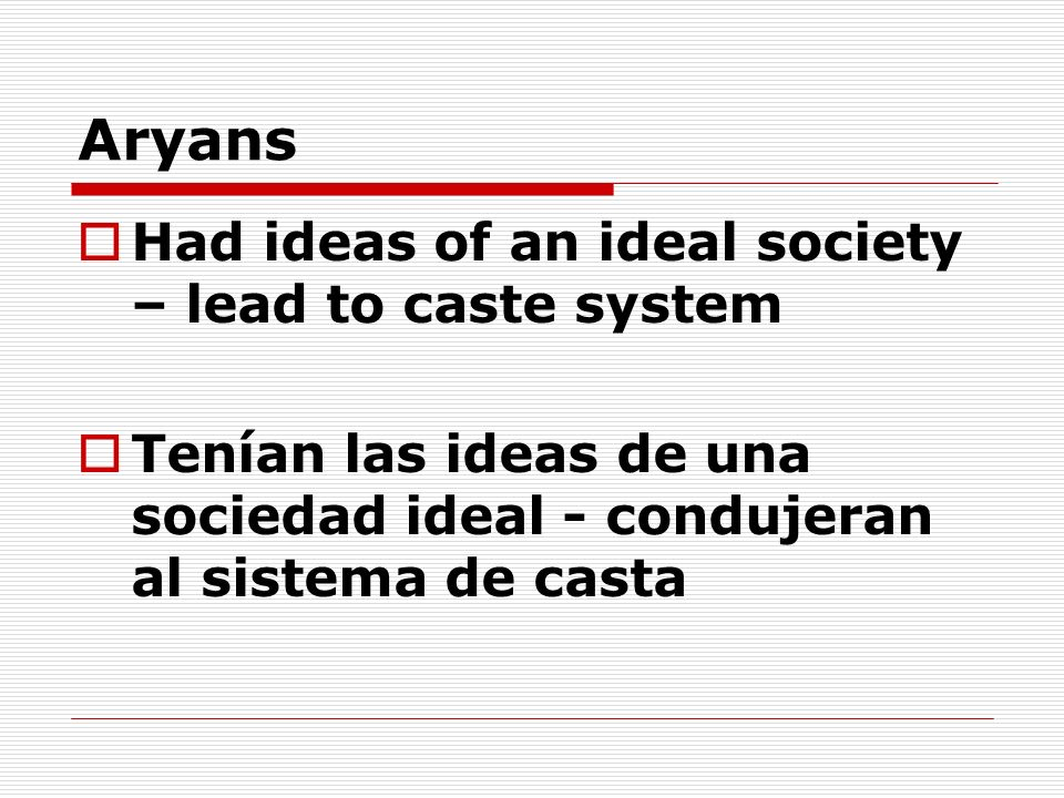 Aryans Had ideas of an ideal society – lead to caste system Tenían las ideas de una sociedad ideal - condujeran al sistema de casta