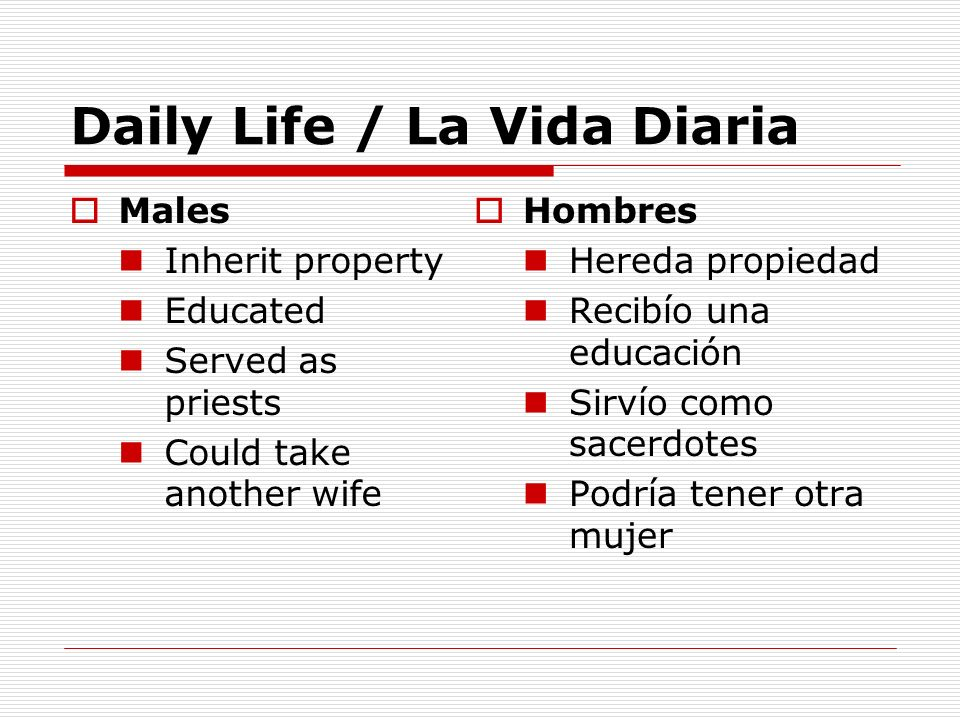 Daily Life / La Vida Diaria Males Inherit property Educated Served as priests Could take another wife Hombres Hereda propiedad Recibío una educación S