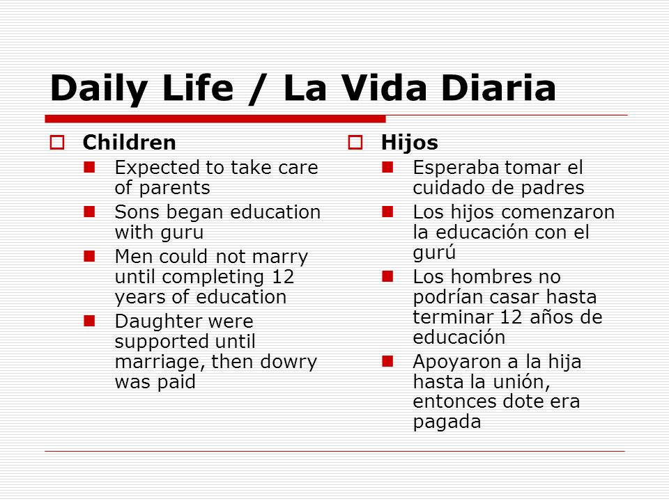 Daily Life / La Vida Diaria Children Expected to take care of parents Sons began education with guru Men could not marry until completing 12 years of