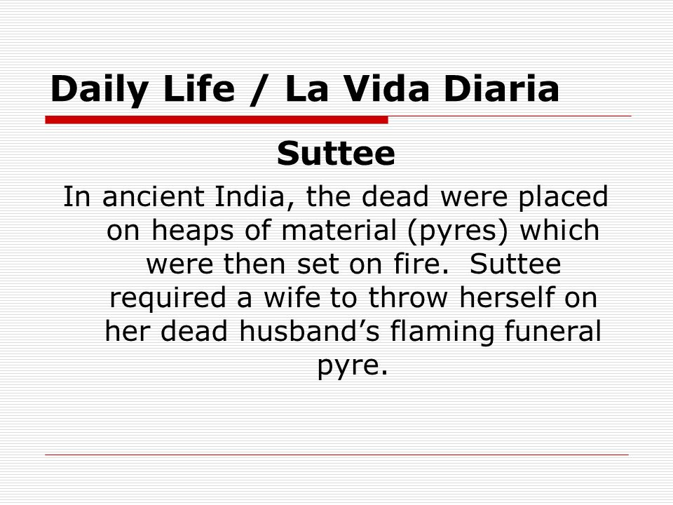 Daily Life / La Vida Diaria Suttee In ancient India, the dead were placed on heaps of material (pyres) which were then set on fire. Suttee required a