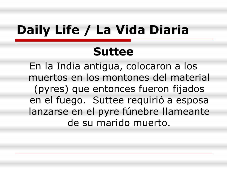 Daily Life / La Vida Diaria Suttee En la India antigua, colocaron a los muertos en los montones del material (pyres) que entonces fueron fijados en el