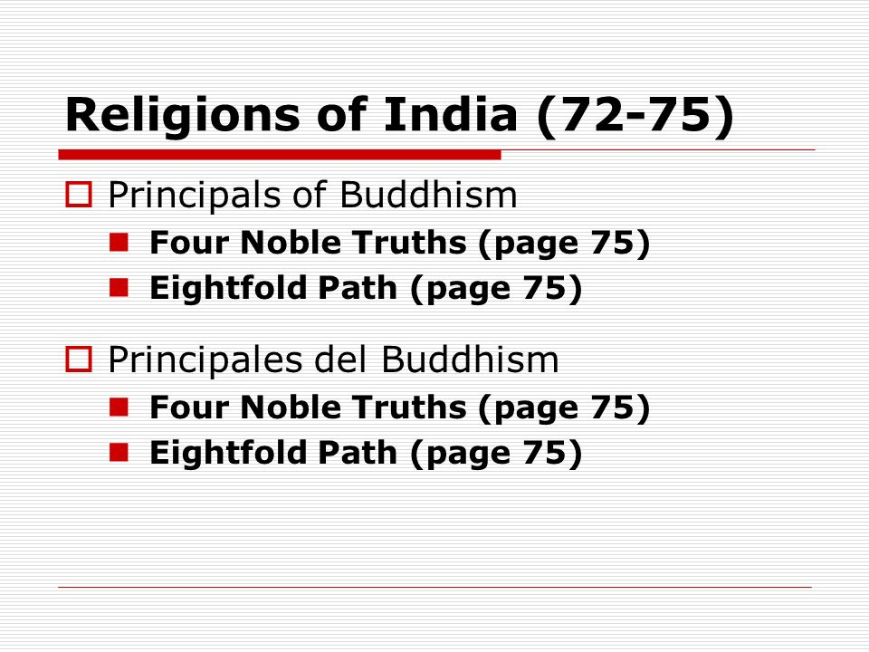 Religions of India (72-75) Principals of Buddhism Four Noble Truths (page 75) Eightfold Path (page 75) Principales del Buddhism Four Noble Truths (pag