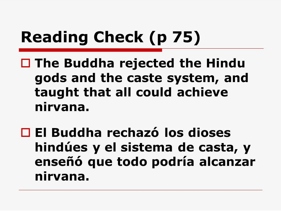 Reading Check (p 75) The Buddha rejected the Hindu gods and the caste system, and taught that all could achieve nirvana. El Buddha rechazó los dioses