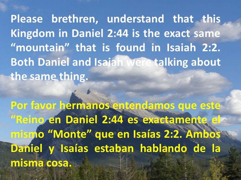 Please brethren, understand that this Kingdom in Daniel 2:44 is the exact same mountain that is found in Isaiah 2:2.