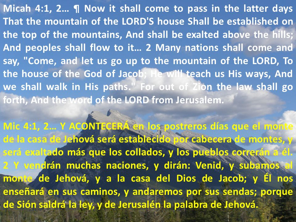 Micah 4:1, 2… ¶ Now it shall come to pass in the latter days That the mountain of the LORD S house Shall be established on the top of the mountains, And shall be exalted above the hills; And peoples shall flow to it… 2 Many nations shall come and say, Come, and let us go up to the mountain of the LORD, To the house of the God of Jacob; He will teach us His ways, And we shall walk in His paths. For out of Zion the law shall go forth, And the word of the LORD from Jerusalem.