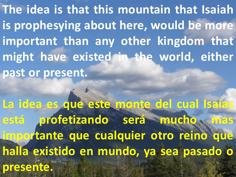 The idea is that this mountain that Isaiah is prophesying about here, would be more important than any other kingdom that might have existed in the world, either past or present.