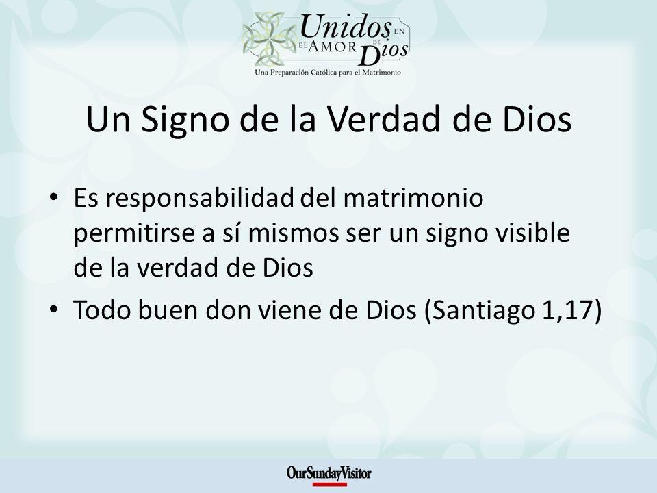 Un Signo de la Verdad de Dios Es responsabilidad del matrimonio permitirse a sí mismos ser un signo visible de la verdad de Dios Todo buen don viene de Dios (Santiago 1,17)