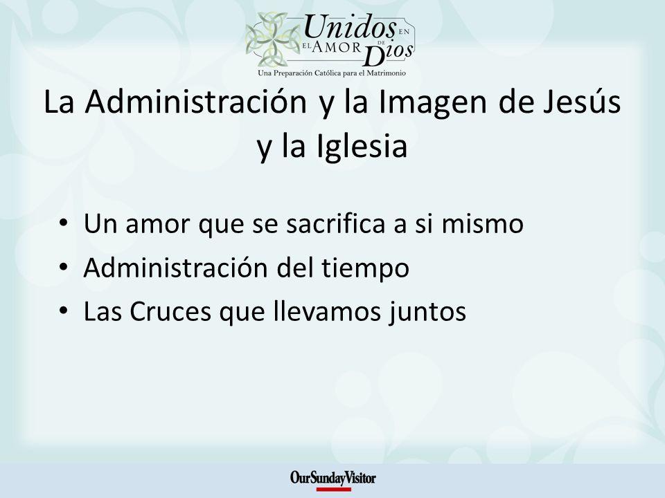 La Administración y la Imagen de Jesús y la Iglesia Un amor que se sacrifica a si mismo Administración del tiempo Las Cruces que llevamos juntos