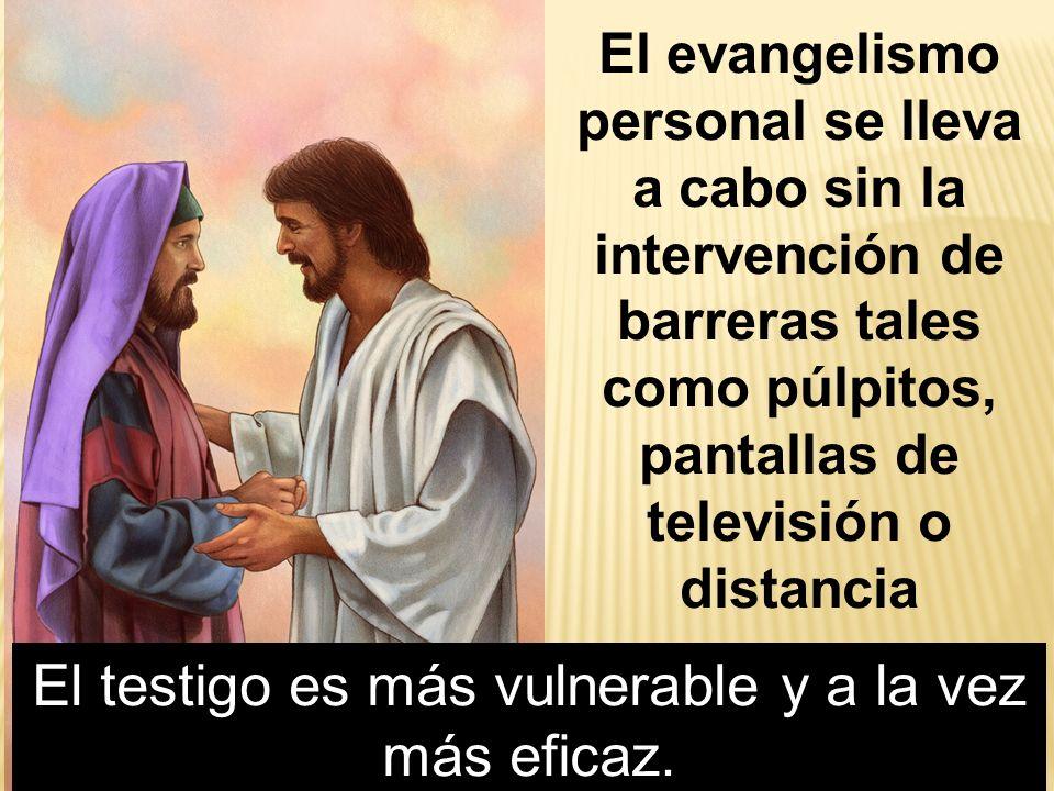El evangelismo personal se lleva a cabo sin la intervención de barreras tales como púlpitos, pantallas de televisión o distancia El testigo es más vul