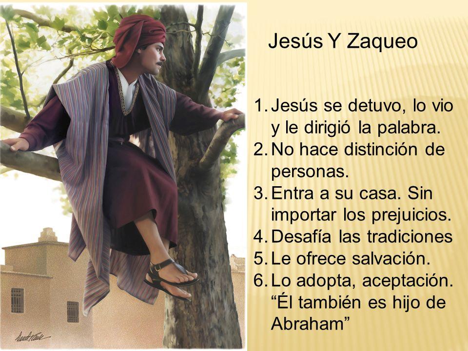 Jesús Y Zaqueo 1.Jesús se detuvo, lo vio y le dirigió la palabra. 2.No hace distinción de personas. 3.Entra a su casa. Sin importar los prejuicios. 4.